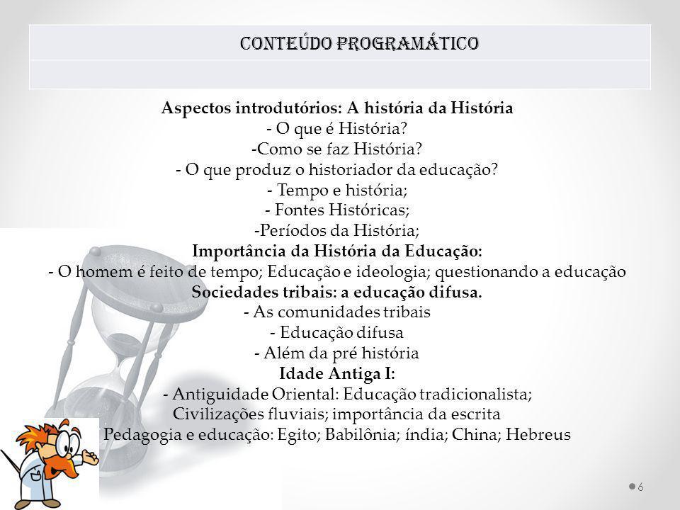 Conteúdo Programático 6 Aspectos introdutórios: A história da História - O que é História? -Como se faz História? - O que produz o historiador da educ