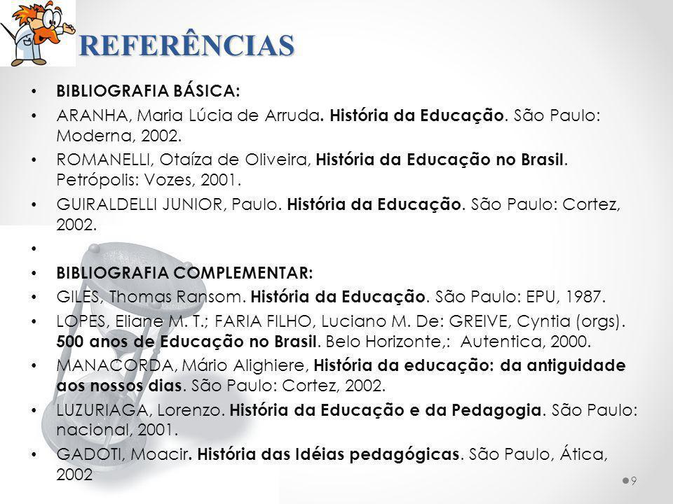 REFERÊNCIAS BIBLIOGRAFIA BÁSICA: ARANHA, Maria Lúcia de Arruda. História da Educação. São Paulo: Moderna, 2002. ROMANELLI, Otaíza de Oliveira, Históri