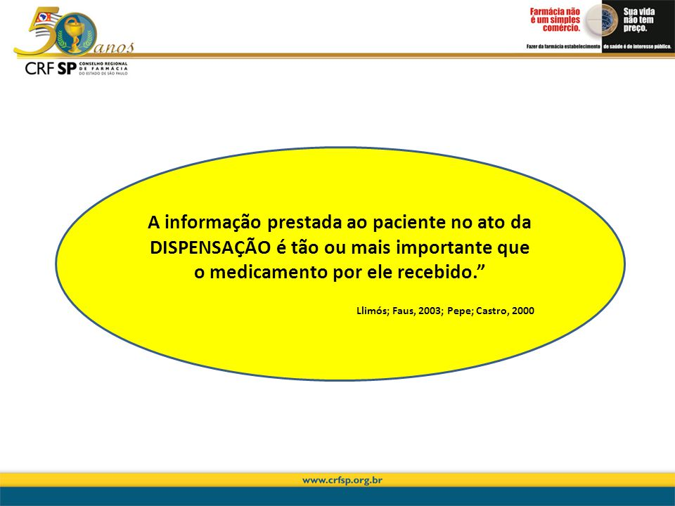 A informação prestada ao paciente no ato da DISPENSAÇÃO é tão ou mais importante que o medicamento por ele recebido. Llimós; Faus, 2003; Pepe; Castro,