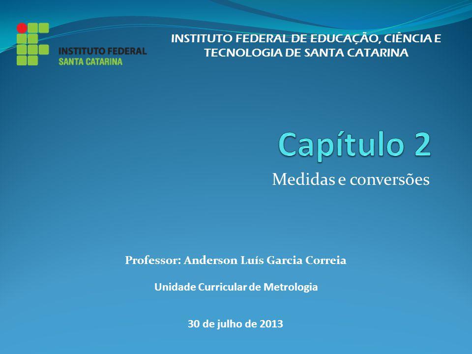 Medidas e conversões INSTITUTO FEDERAL DE EDUCAÇÃO, CIÊNCIA E TECNOLOGIA DE SANTA CATARINA Professor: Anderson Luís Garcia Correia Unidade Curricular