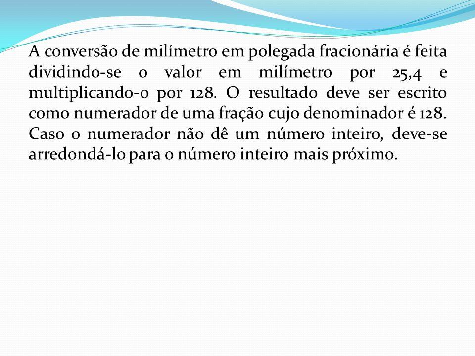 A conversão de milímetro em polegada fracionária é feita dividindo-se o valor em milímetro por 25,4 e multiplicando-o por 128. O resultado deve ser es