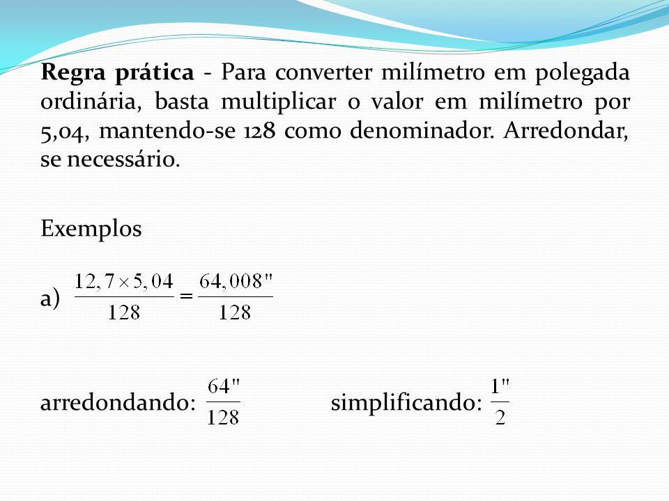 Regra prática - Para converter milímetro em polegada ordinária, basta multiplicar o valor em milímetro por 5,04, mantendo-se 128 como denominador. Arr