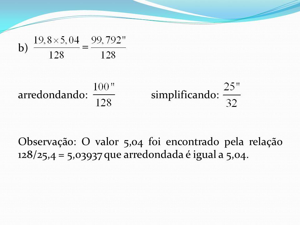 b) arredondando: simplificando: Observação: O valor 5,04 foi encontrado pela relação 128/25,4 = 5,03937 que arredondada é igual a 5,04.