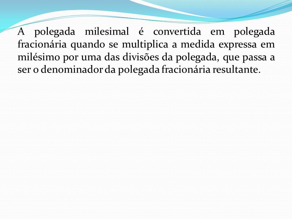 A polegada milesimal é convertida em polegada fracionária quando se multiplica a medida expressa em milésimo por uma das divisões da polegada, que pas