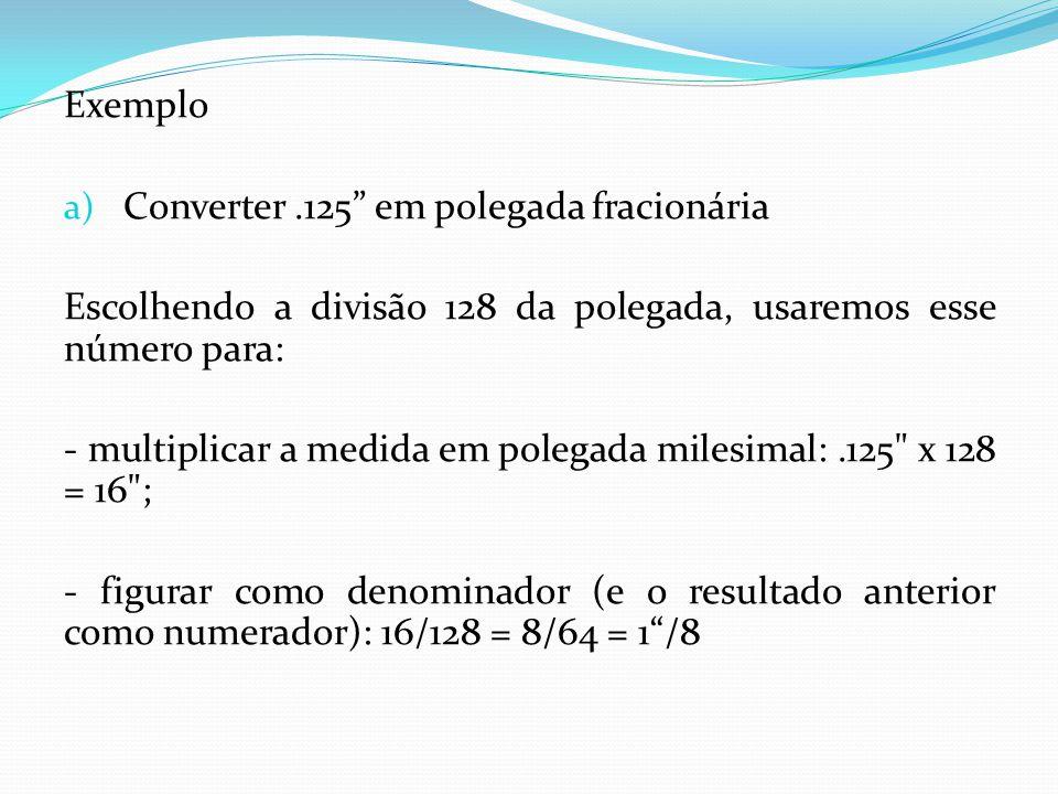 Exemplo a) Converter.125 em polegada fracionária Escolhendo a divisão 128 da polegada, usaremos esse número para: - multiplicar a medida em polegada m
