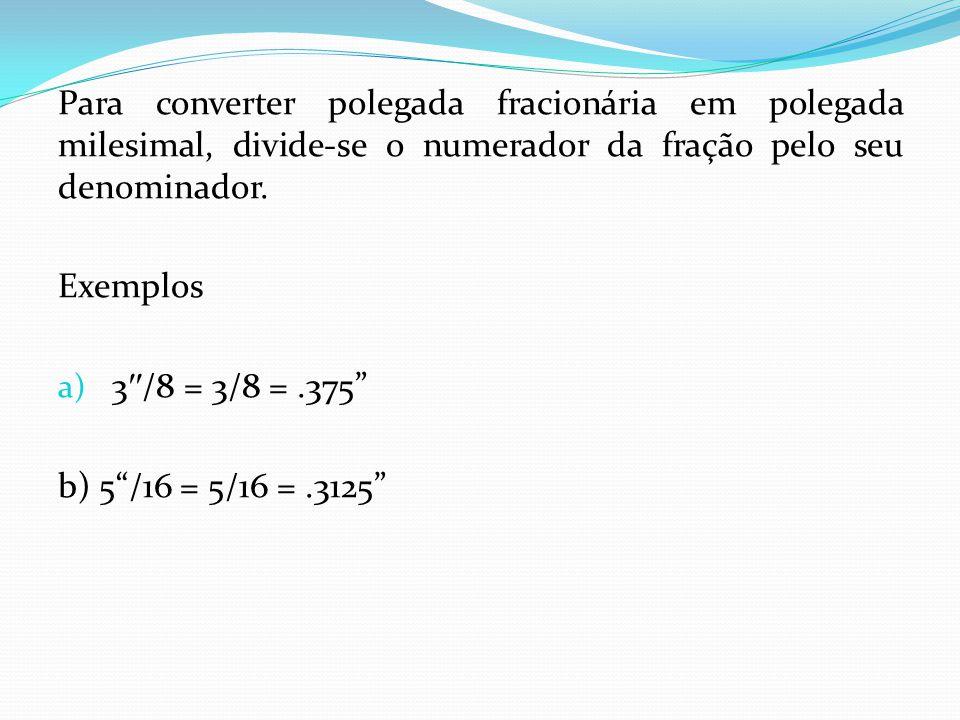 Para converter polegada fracionária em polegada milesimal, divide-se o numerador da fração pelo seu denominador. Exemplos a) 3 /8 = 3/8 =.375 b) 5/16