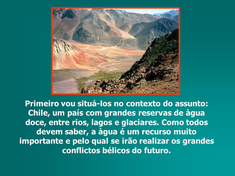 Primeiro vou situá-los no contexto do assunto: Chile, um país com grandes reservas de àgua doce, entre rios, lagos e glaciares.