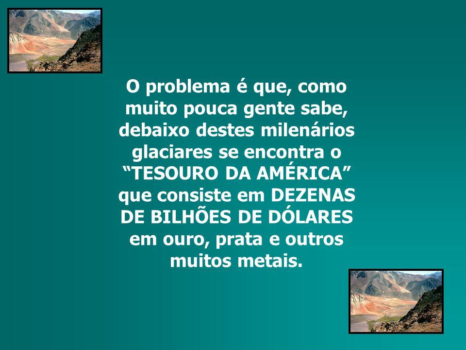 O problema é que, como muito pouca gente sabe, debaixo destes milenários glaciares se encontra o TESOURO DA AMÉRICA que consiste em DEZENAS DE BILHÕES DE DÓLARES em ouro, prata e outros muitos metais.