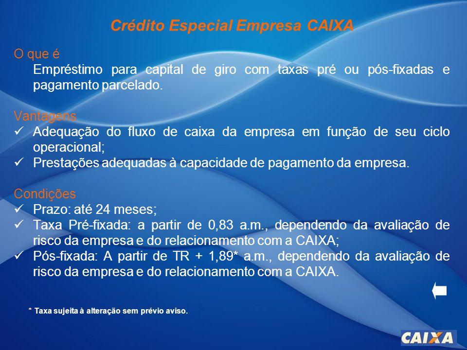 Crédito Especial Empresa CAIXA O que é Empréstimo para capital de giro com taxas pré ou pós-fixadas e pagamento parcelado.