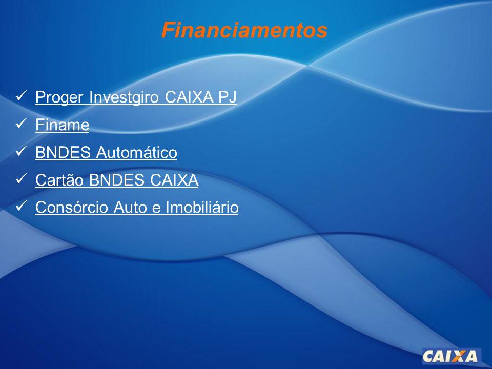 Financiamentos Proger Investgiro CAIXA PJ Proger Investgiro CAIXA PJ Finame BNDES Automático BNDES Automático Cartão BNDES CAIXA Cartão BNDES CAIXA Consórcio Auto e Imobiliário Consórcio Auto e Imobiliário