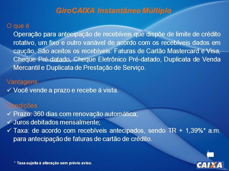 GiroCAIXA Instantâneo Múltiplo O que é Operação para antecipação de recebíveis que dispõe de limite de crédito rotativo, um fixo e outro variável de acordo com os recebíveis dados em caução.