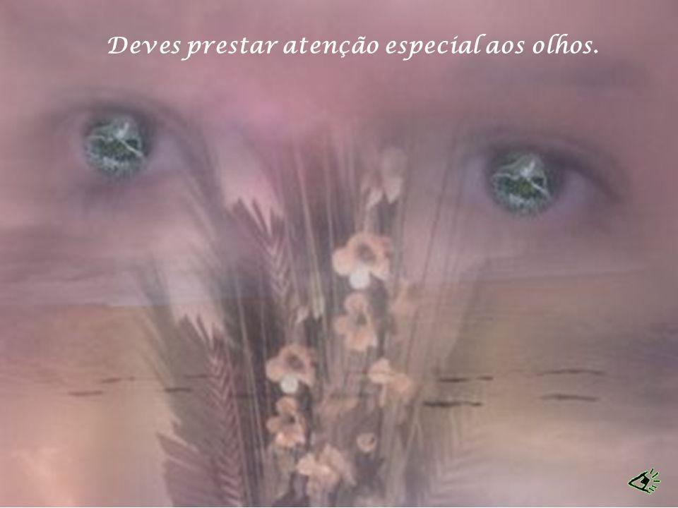 Deves prestar atenção especial aos olhos.