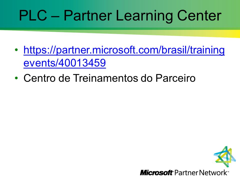 PLC – Partner Learning Center https://partner.microsoft.com/brasil/training events/40013459https://partner.microsoft.com/brasil/training events/40013459 Centro de Treinamentos do Parceiro