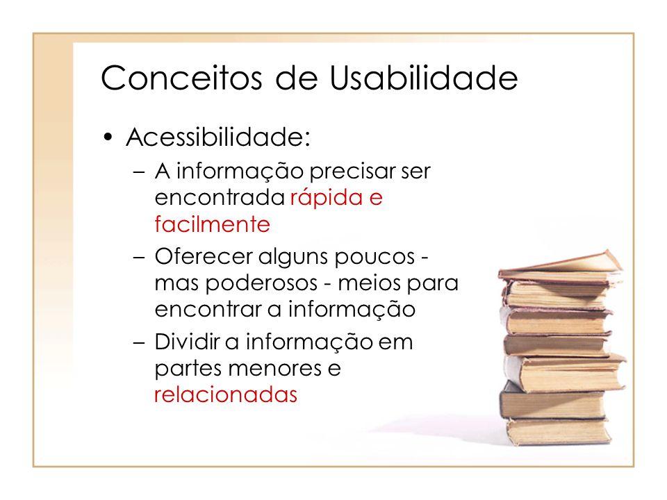 Conceitos de Usabilidade Acessibilidade: –A informação precisar ser encontrada rápida e facilmente –Oferecer alguns poucos - mas poderosos - meios para encontrar a informação –Dividir a informação em partes menores e relacionadas