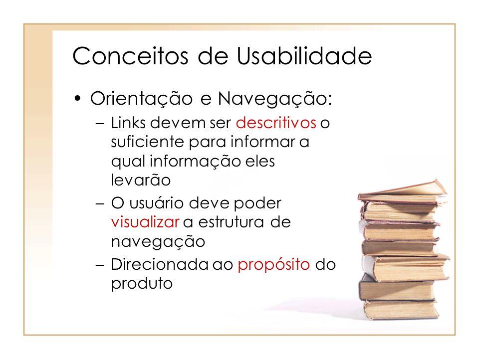 Conceitos de Usabilidade Orientação e Navegação: –Links devem ser descritivos o suficiente para informar a qual informação eles levarão –O usuário deve poder visualizar a estrutura de navegação –Direcionada ao propósito do produto