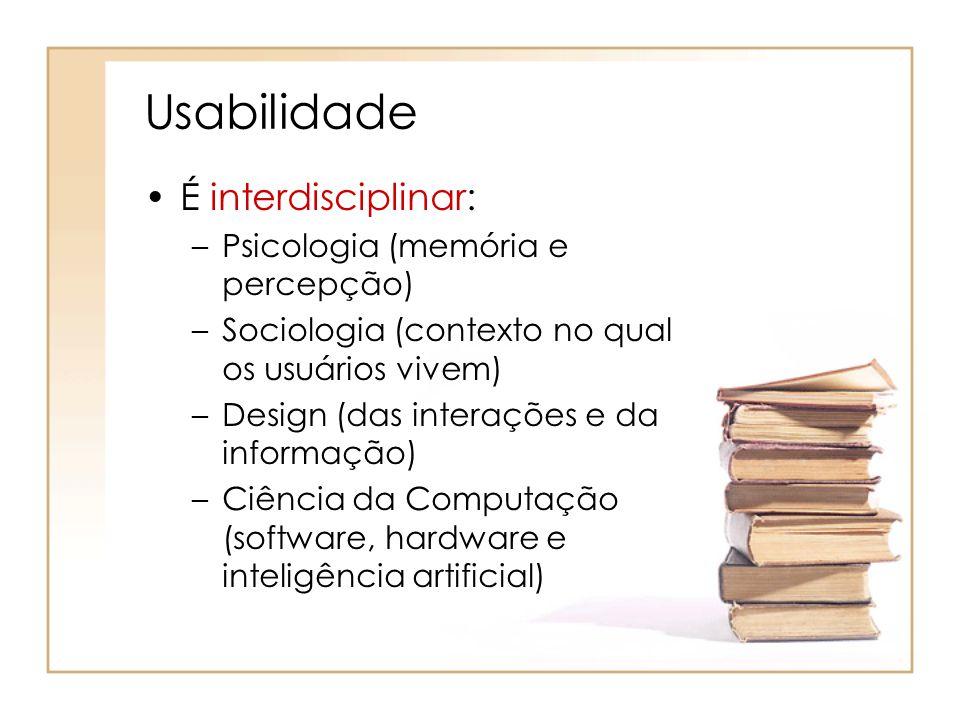 Usabilidade É interdisciplinar: –Psicologia (memória e percepção) –Sociologia (contexto no qual os usuários vivem) –Design (das interações e da informação) –Ciência da Computação (software, hardware e inteligência artificial)