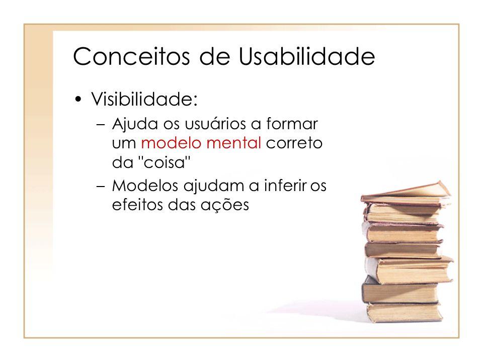 Conceitos de Usabilidade Visibilidade: –Ajuda os usuários a formar um modelo mental correto da coisa –Modelos ajudam a inferir os efeitos das ações