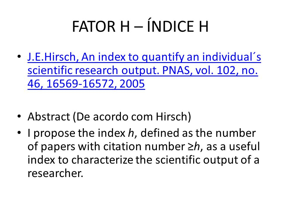 FATOR H – ÍNDICE H J.E.Hirsch, An index to quantify an individual´s scientific research output.