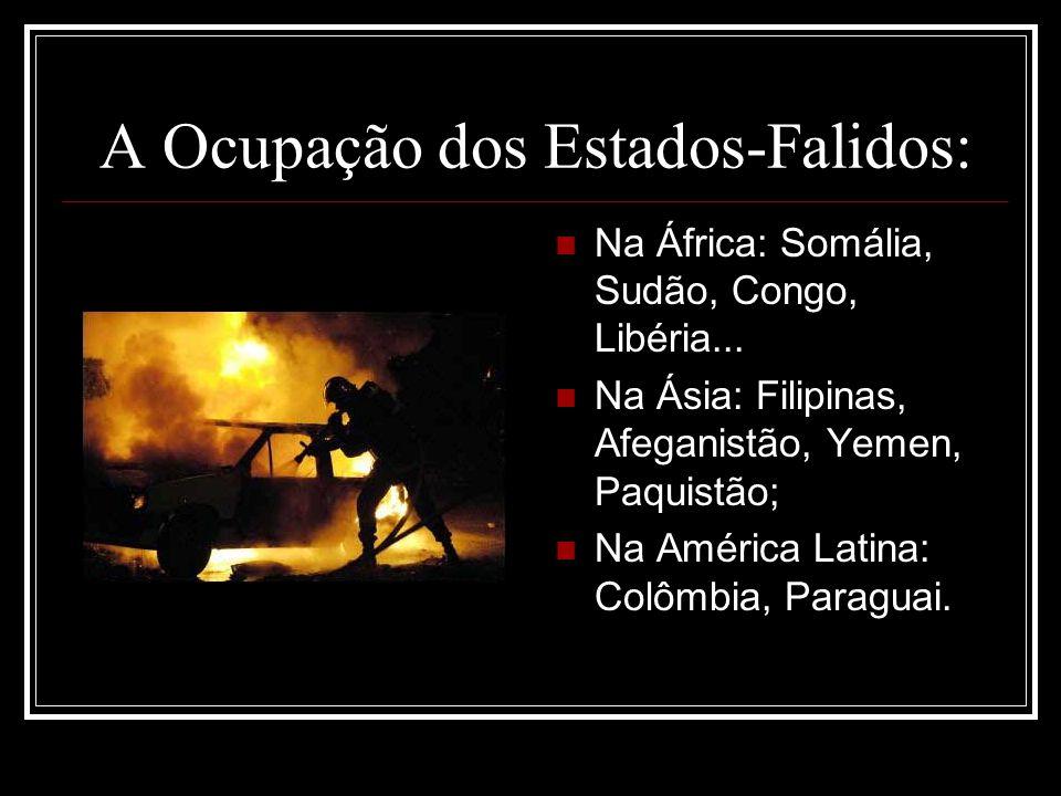 A Ocupação dos Estados-Falidos: Na África: Somália, Sudão, Congo, Libéria... Na Ásia: Filipinas, Afeganistão, Yemen, Paquistão; Na América Latina: Col