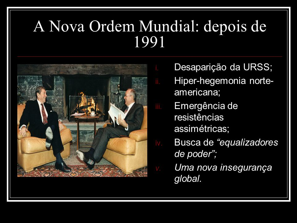 A Nova Ordem Mundial: depois de 1991 i. Desaparição da URSS; ii. Hiper-hegemonia norte- americana; iii. Emergência de resistências assimétricas; iv. B