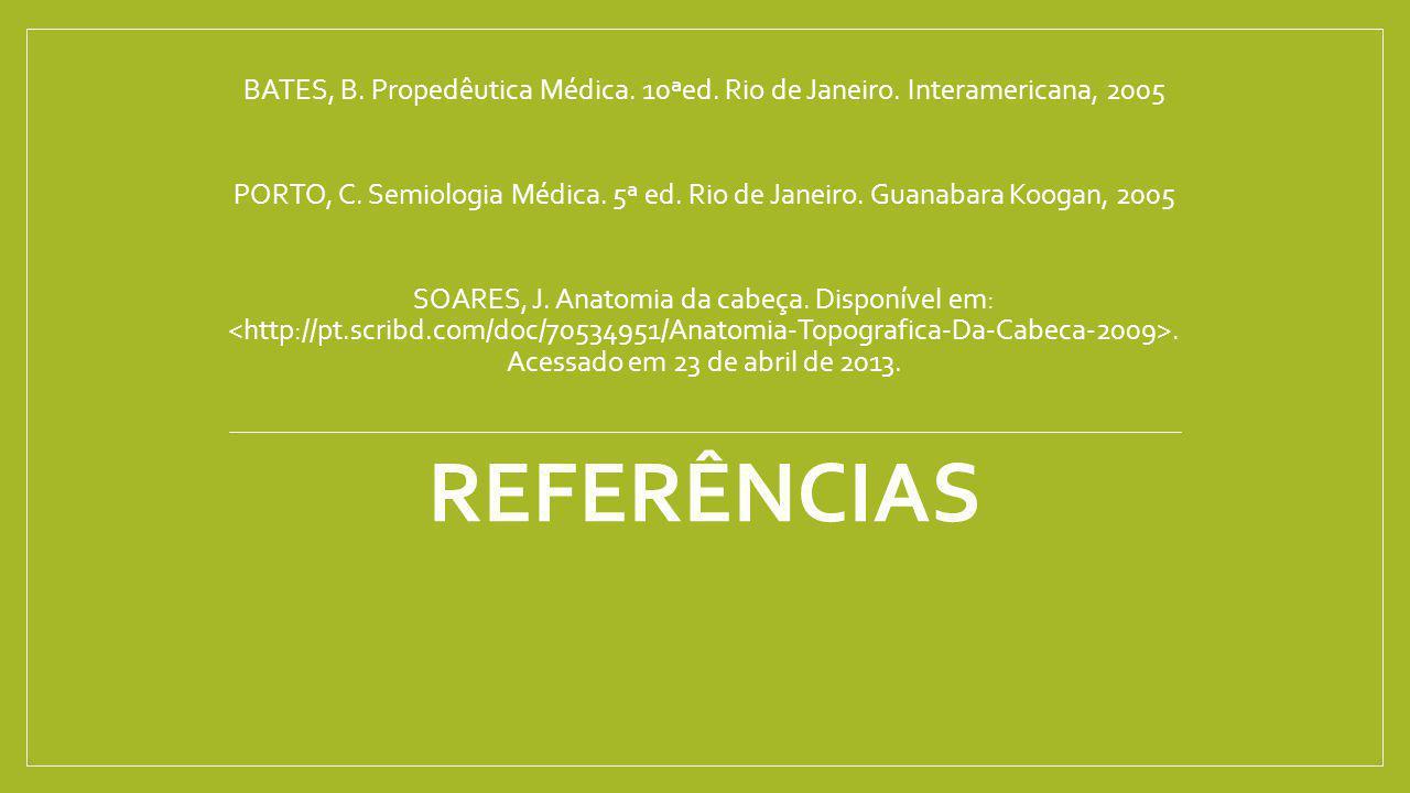 REFERÊNCIAS BATES, B. Propedêutica Médica. 10ªed. Rio de Janeiro. Interamericana, 2005 PORTO, C. Semiologia Médica. 5ª ed. Rio de Janeiro. Guanabara K