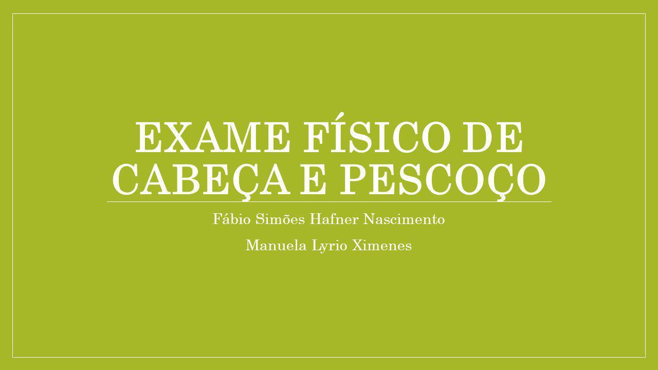 EXAME FÍSICO DE CABEÇA E PESCOÇO Fábio Simões Hafner Nascimento Manuela Lyrio Ximenes
