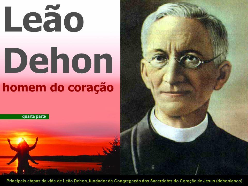Leão Dehon homem do coração Principais etapas da vida de Leão Dehon, fundador da Congregação dos Sacerdotes do Coração de Jesus (dehonianos) quarta parte