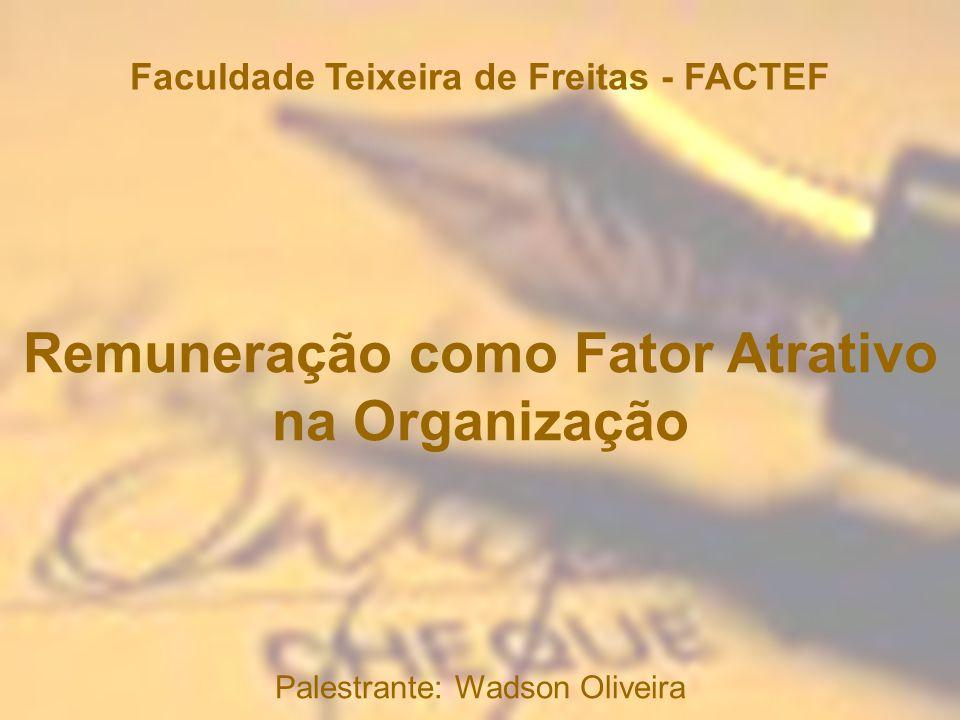 Faculdade Teixeira de Freitas - FACTEF Palestrante: Wadson Oliveira Remuneração como Fator Atrativo na Organização