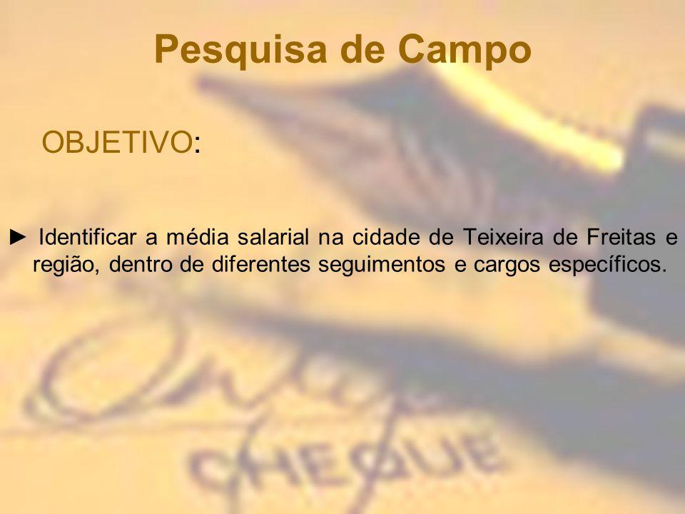 Pesquisa de Campo Identificar a média salarial na cidade de Teixeira de Freitas e região, dentro de diferentes seguimentos e cargos específicos. OBJET