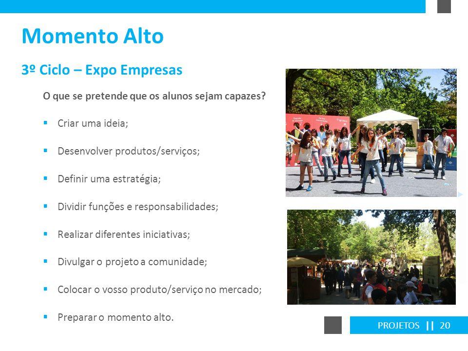 PROJETOS || 20 3º Ciclo – Expo Empresas Momento Alto O que se pretende que os alunos sejam capazes? Criar uma ideia; Desenvolver produtos/serviços; De