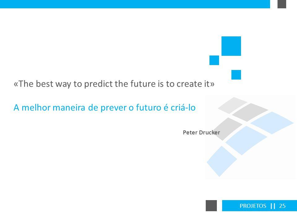 PROJETOS || 25 «The best way to predict the future is to create it» A melhor maneira de prever o futuro é criá-lo Peter Drucker