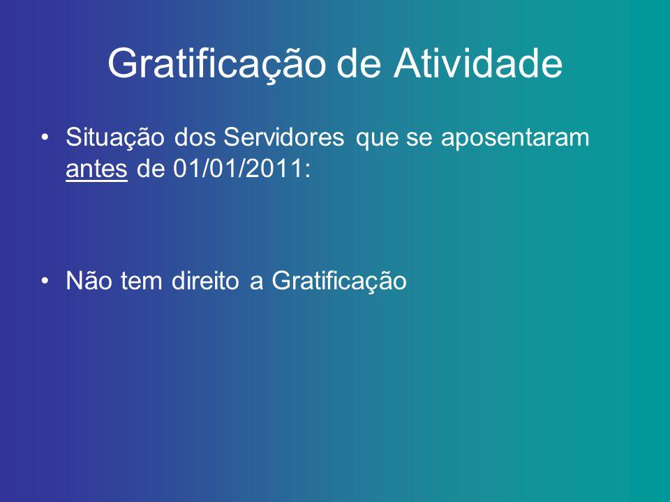 Gratificação de Atividade Situação dos Servidores que se aposentaram antes de 01/01/2011: Não tem direito a Gratificação