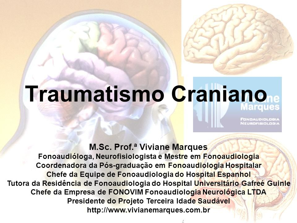 Traumatismo Craniano M.Sc. Prof.ª Viviane Marques Fonoaudióloga, Neurofisiologista e Mestre em Fonoaudiologia Coordenadora da Pós-graduação em Fonoaud