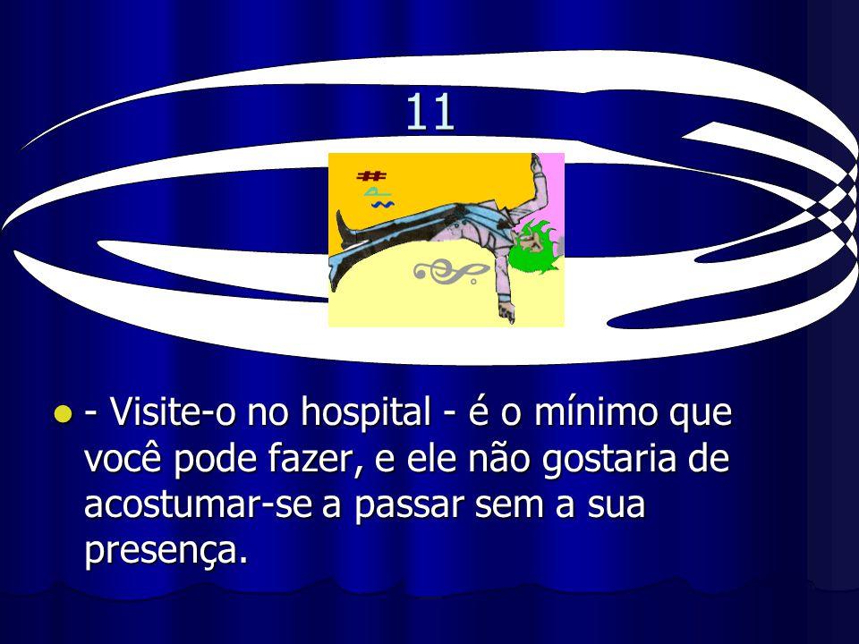 11 - Visite-o no hospital - é o mínimo que você pode fazer, e ele não gostaria de acostumar-se a passar sem a sua presença. - Visite-o no hospital - é