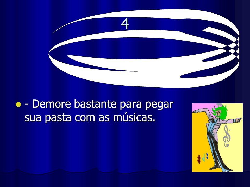 4 - Demore bastante para pegar sua pasta com as músicas. - Demore bastante para pegar sua pasta com as músicas.