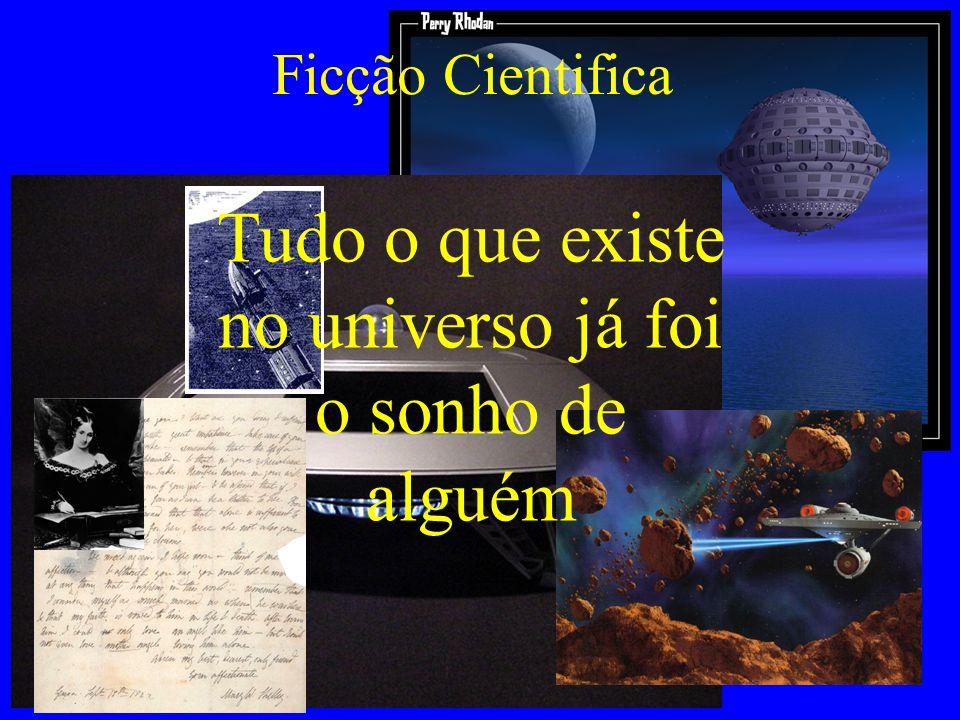 Ficção Cientifica Tudo o que existe no universo já foi o sonho de alguém