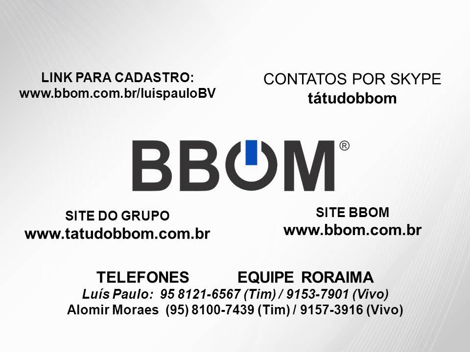 LINK PARA CADASTRO: www.bbom.com.br/luispauloBV CONTATOS POR SKYPE tátudobbom SITE DO GRUPO www.tatudobbom.com.br SITE BBOM www.bbom.com.br TELEFONES EQUIPE RORAIMA Luís Paulo: 95 8121-6567 (Tim) / 9153-7901 (Vivo) Alomir Moraes (95) 8100-7439 (Tim) / 9157-3916 (Vivo)
