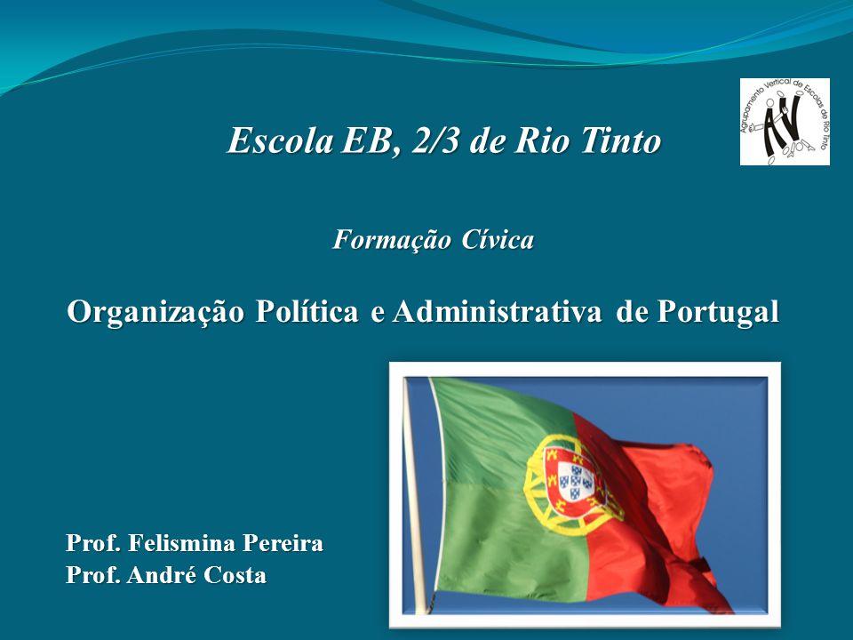 Organização Política e Administrativa de Portugal Formação Cívica Escola EB, 2/3 de Rio Tinto Prof. Felismina Pereira Prof. André Costa