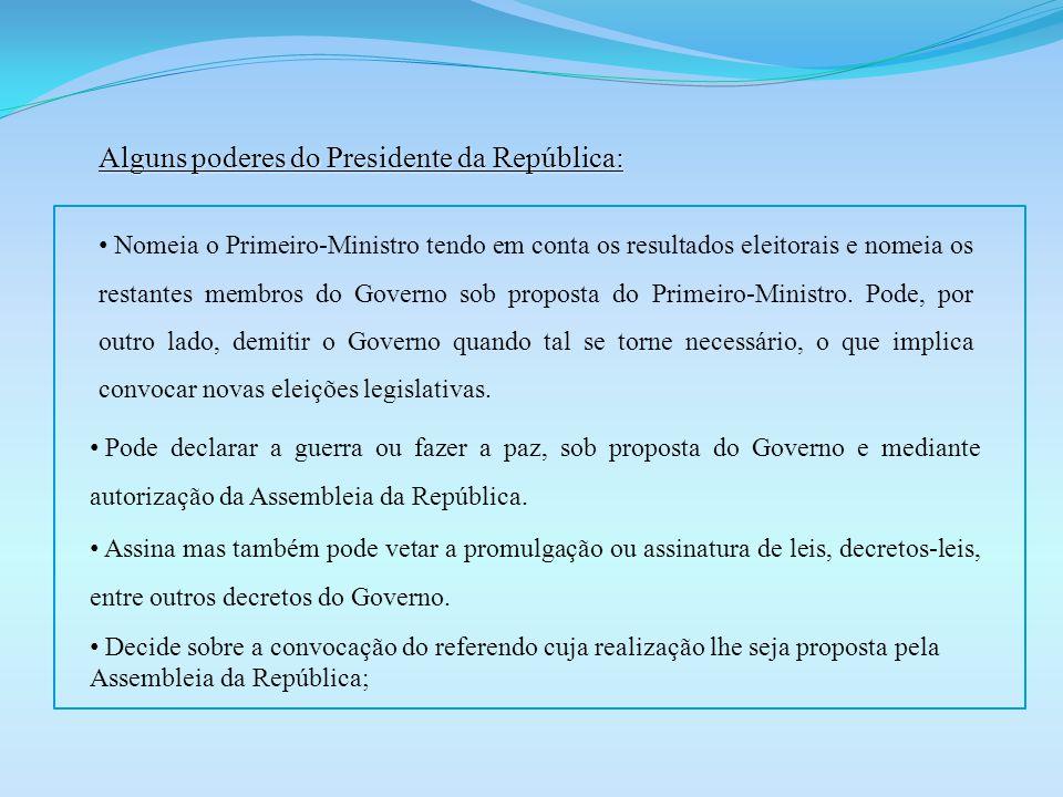 Alguns poderes do Presidente da República: Nomeia o Primeiro-Ministro tendo em conta os resultados eleitorais e nomeia os restantes membros do Governo