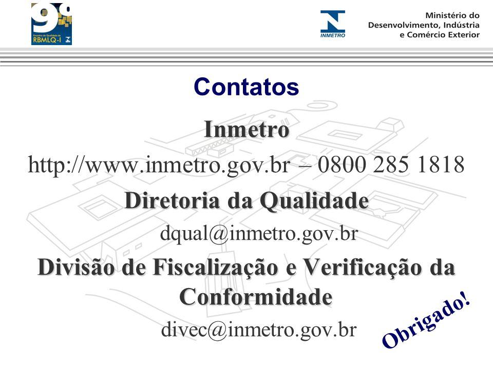 Contatos Inmetro http://www.inmetro.gov.br – 0800 285 1818 Diretoria da Qualidade dqual@inmetro.gov.br Divisão de Fiscalização e Verificação da Conformidade divec@inmetro.gov.br Obrigado!