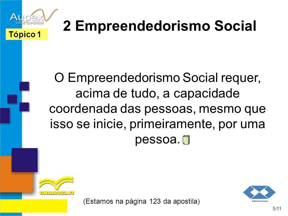 2 Empreendedorismo Social O Empreendedorismo Social requer, acima de tudo, a capacidade coordenada das pessoas, mesmo que isso se inicie, primeiramente, por uma pessoa.
