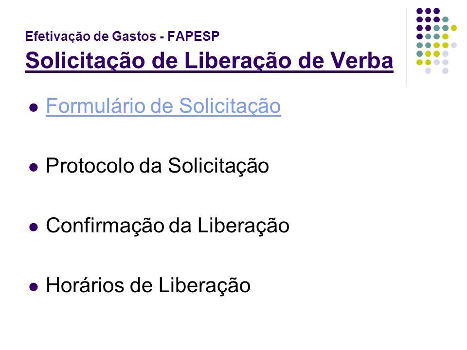 Efetivação de Gastos - FAPESP Solicitação de Liberação de Verba Formulário de Solicitação Protocolo da Solicitação Confirmação da Liberação Horários d