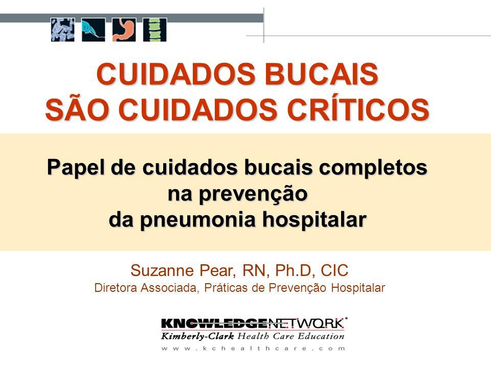 CUIDADOS BUCAIS SÃO CUIDADOS CRÍTICOS Papel de cuidados bucais completos na prevenção da pneumonia hospitalar Suzanne Pear, RN, Ph.D, CIC Diretora Ass