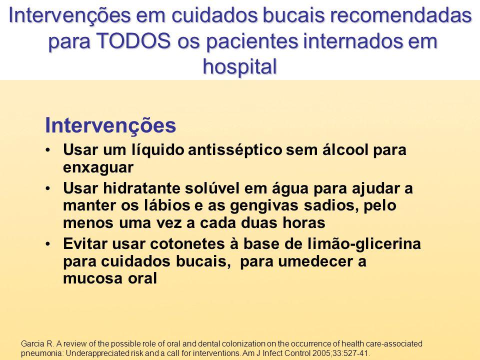Intervenções Usar um líquido antisséptico sem álcool para enxaguar Usar hidratante solúvel em água para ajudar a manter os lábios e as gengivas sadios
