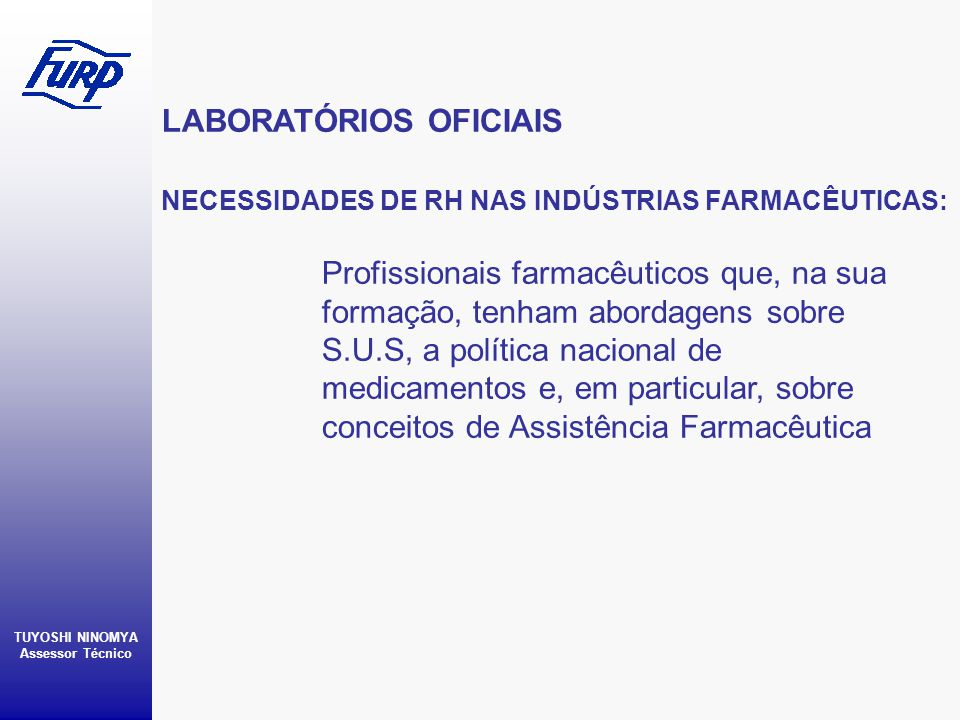 LABORATÓRIOS OFICIAIS TUYOSHI NINOMYA Assessor Técnico NECESSIDADES DE RH NAS INDÚSTRIAS FARMACÊUTICAS: Profissionais farmacêuticos que, na sua formaç