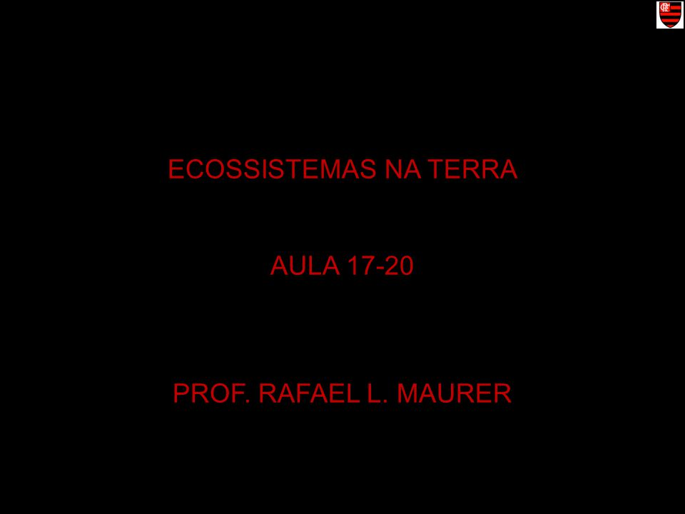 ECOSSISTEMAS NA TERRA AULA 17-20 PROF. RAFAEL L. MAURER
