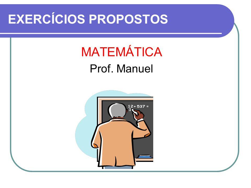 EXERCÍCIOS PROPOSTOS MATEMÁTICA Prof. Manuel