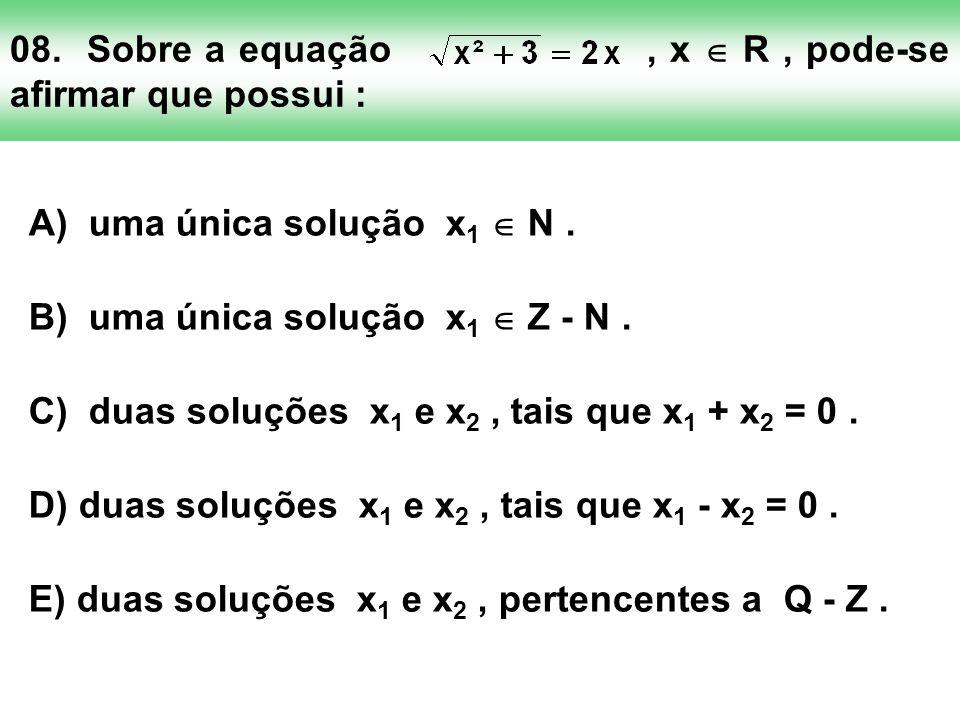 08. Sobre a equação, x R, pode-se afirmar que possui : A) uma única solução x 1 N. B) uma única solução x 1 Z - N. C) duas soluções x 1 e x 2, tais qu