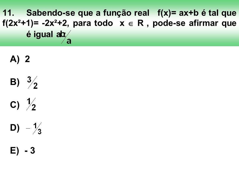 11.Sabendo-se que a função real f(x)= ax+b é tal que f(2x²+1)= -2x²+2, para todo x R, pode-se afirmar que é igual a : A) 2 B) C) D) E) - 3