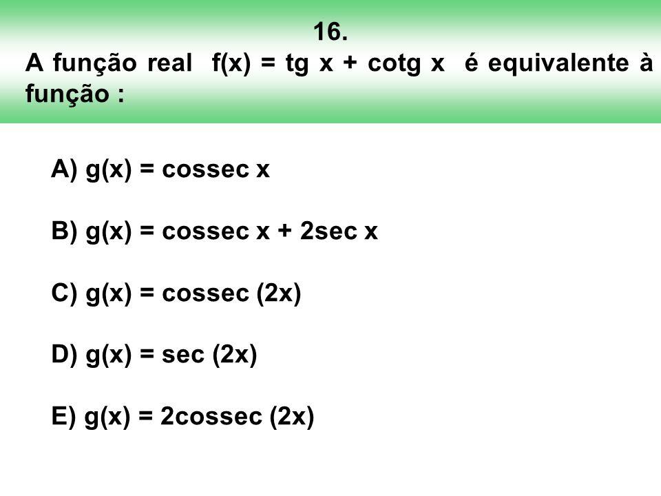 16. A função real f(x) = tg x + cotg x é equivalente à função : A) g(x) = cossec x B) g(x) = cossec x + 2sec x C) g(x) = cossec (2x) D) g(x) = sec (2x